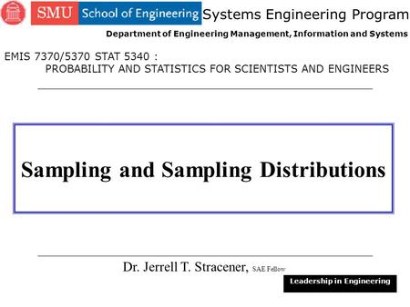 1 Sampling and Sampling Distributions Dr. Jerrell T. Stracener, SAE Fellow Leadership in Engineering EMIS 7370/5370 STAT 5340 : PROBABILITY AND STATISTICS.