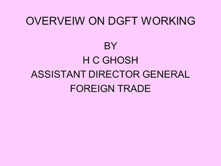 OVERVEIW ON DGFT WORKING BY H C GHOSH ASSISTANT DIRECTOR GENERAL FOREIGN TRADE.