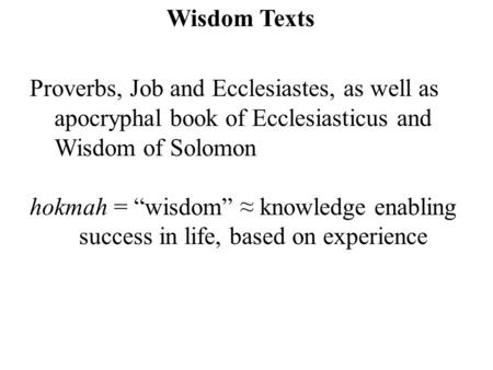 "Wisdom Texts Proverbs, Job and Ecclesiastes, as well as apocryphal book of Ecclesiasticus and Wisdom of Solomon hokmah = ""wisdom"" ≈ knowledge enabling."