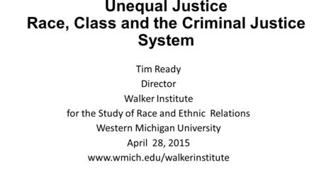 Unequal Justice Race, Class and the Criminal Justice System Tim Ready Director Walker Institute for the Study of Race and Ethnic Relations Western Michigan.
