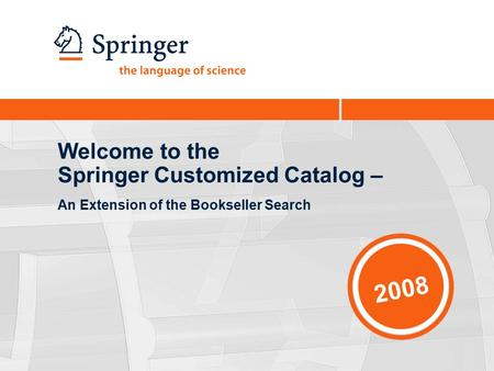 2008 Welcome to the Springer Customized Catalog – An Extension of the Bookseller Search.