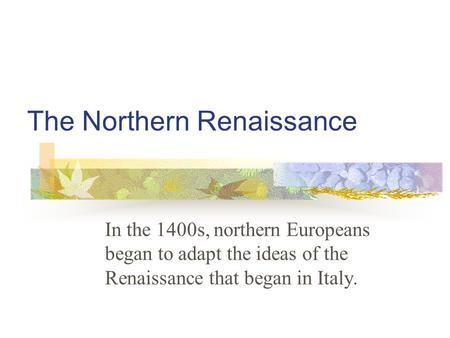 The Northern Renaissance In the 1400s, northern Europeans began to adapt the ideas of the Renaissance that began in Italy.