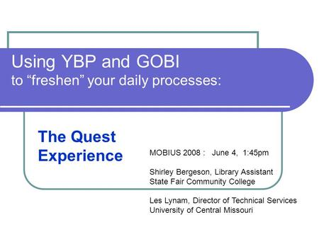 "Using YBP and GOBI to ""freshen"" your daily processes: The Quest Experience MOBIUS 2008 : June 4, 1:45pm Shirley Bergeson, Library Assistant State Fair."