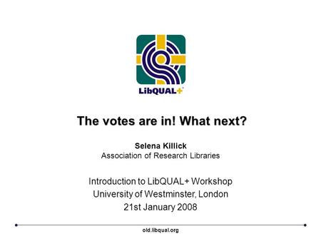 The votes are in! What next? Introduction to LibQUAL+ Workshop University of Westminster, London 21st January 2008 Selena Killick Association of Research.