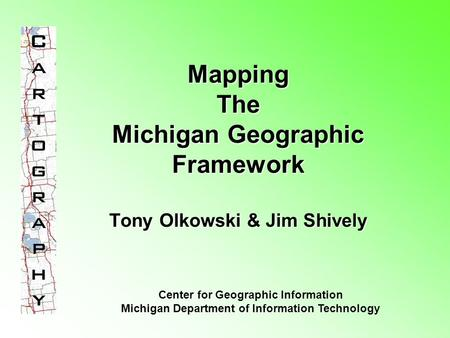 Mapping The Michigan Geographic Framework Tony Olkowski & Jim Shively Center for Geographic Information Michigan Department of Information Technology.
