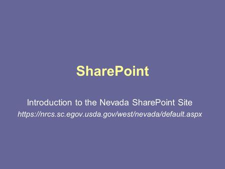 SharePoint Introduction to the Nevada SharePoint Site https://nrcs.sc.egov.usda.gov/west/nevada/default.aspx.