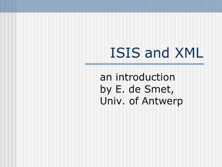 ISIS and XML an introduction by E. de Smet, Univ. of Antwerp.