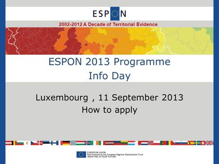 ESPON 2013 Programme Info Day Luxembourg, 11 September 2013 How to apply 2002-2012 A Decade of Territorial Evidence.
