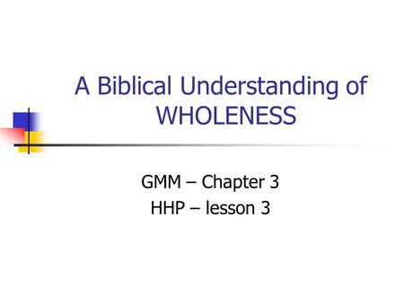 A Biblical Understanding of WHOLENESS GMM – Chapter 3 HHP – lesson 3.