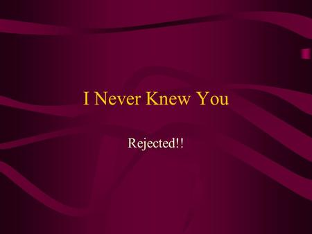 I Never Knew You Rejected!!. I Never Knew You 21: Not every one that saith unto me, Lord, Lord, shall enter into the kingdom of heaven; but he that doeth.