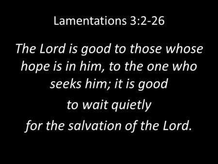 Lamentations 3:2-26 The Lord is good to those whose hope is in him, to the one who seeks him; it is good to wait quietly for the salvation of the Lord.