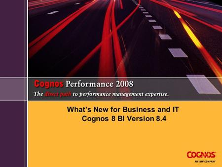 What's New for Business and IT Cognos 8 BI Version 8.4.