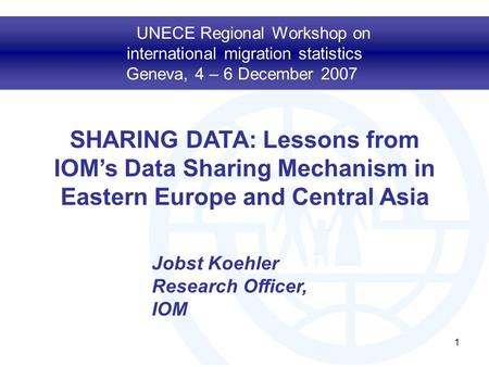 1 SHARING DATA: Lessons from IOM's Data Sharing Mechanism in Eastern Europe and Central Asia UNECE Regional Workshop on international migration statistics.