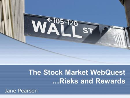 The Stock Market WebQuest …Risks and Rewards Jane Pearson.