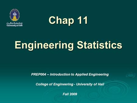Chap 11 Engineering Statistics PREP004 – Introduction to Applied Engineering College of Engineering - University of Hail Fall 2009.