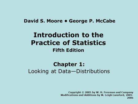 Introduction to the Practice of Statistics Fifth Edition Chapter 1: Looking at Data—Distributions Copyright © 2005 by W. H. Freeman and Company Modifications.