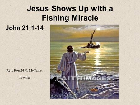Jesus Shows Up with a Fishing Miracle John 21:1-14 Rev. Ronald O. McCants, Teacher.
