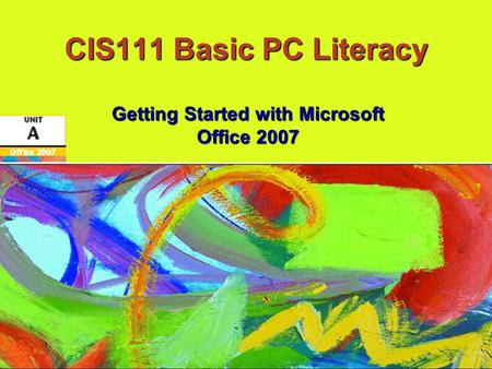 CIS111 Basic PC Literacy Getting Started with Microsoft Office 2007.