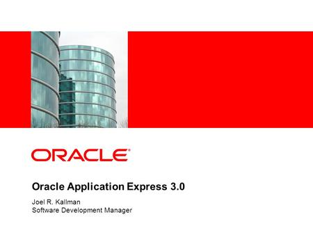 Oracle Application Express 3.0 Joel R. Kallman Software Development Manager.