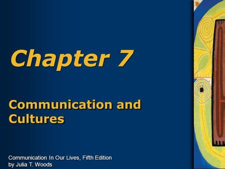 Communication In Our Lives, Fifth Edition by Julia T. Woods Chapter 7 Communication and Cultures.