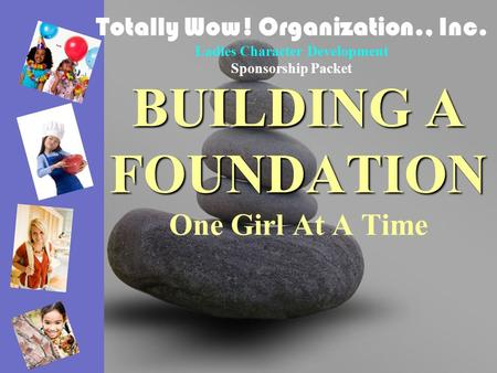 BUILDING A FOUNDATION BUILDING A FOUNDATION One Girl At A Time Totally Wow! Organization., Inc. Ladies Character Development Sponsorship Packet.