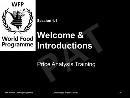 PAT Session 1.1 Welcome & Introductions Price Analysis Training WFP Markets Learning Programme1.1.1 Conducting a Trader Survey.