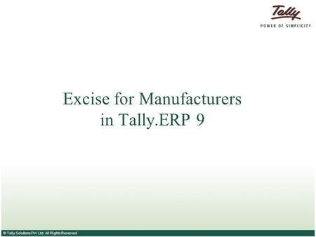 © Tally Solutions Pvt. Ltd. All Rights Reserved Excise for Manufacturers in Tally.ERP 9.