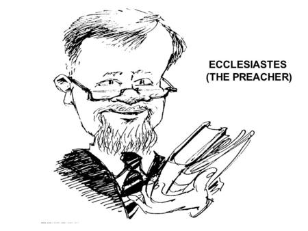 ECCLESIASTES (THE PREACHER) Reference books used: Expositor's Bible Commentary Frank E. Gaebelein (General Editor): Ecclesiastes: J. Stafford Wright.