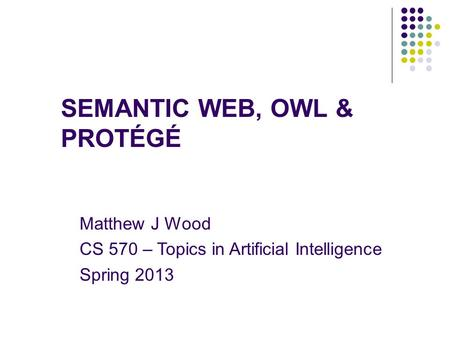 SEMANTIC WEB, OWL & PROTÉGÉ Matthew J Wood CS 570 – Topics in Artificial Intelligence Spring 2013.