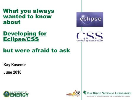 What you always wanted to know about Developing for Eclipse/CSS but were afraid to ask Kay Kasemir June 2010.