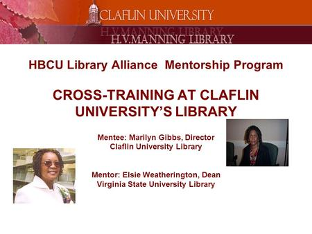 HBCU Library Alliance Mentorship Program CROSS-TRAINING AT CLAFLIN UNIVERSITY'S LIBRARY Mentee: Marilyn Gibbs, Director Claflin University Library Mentor: