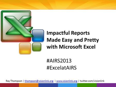 Impactful Reports Made Easy and Pretty with Microsoft Excel #AIRS2013 #ExcelatAIRS Ray Thompson | |  |