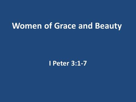 Women of Grace and Beauty I Peter 3:1-7. Mother's Day Men and Women created uniquely Both created in the image of God Genesis 1:27 You are beautiful because.