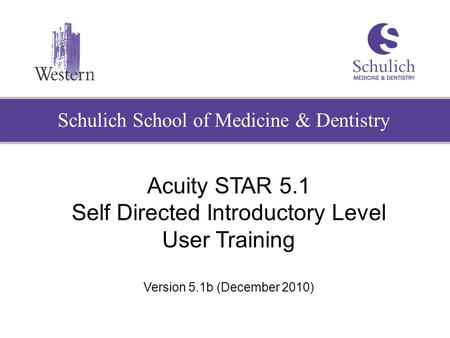 Schulich School of Medicine & Dentistry Acuity STAR 5.1 Self Directed Introductory Level User Training Version 5.1b (December 2010)