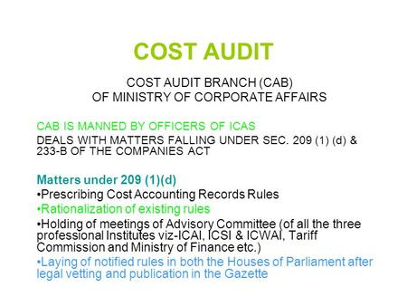 COST AUDIT COST AUDIT BRANCH (CAB) OF MINISTRY OF CORPORATE AFFAIRS CAB IS MANNED BY OFFICERS OF ICAS DEALS WITH MATTERS FALLING UNDER SEC. 209 (1) (d)
