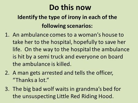 Do this now Identify the type of irony in each of the following scenarios: 1.An ambulance comes to a woman's house to take her to the hospital, hopefully.