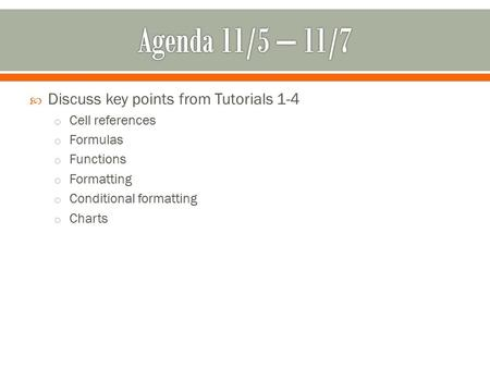  Discuss key points from Tutorials 1-4 o Cell references o Formulas o Functions o Formatting o Conditional formatting o Charts.