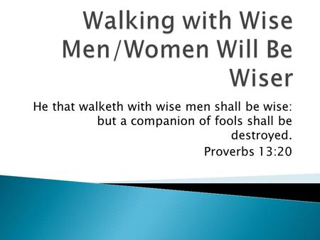 He that walketh with wise men shall be wise: but a companion of fools shall be destroyed. Proverbs 13:20.