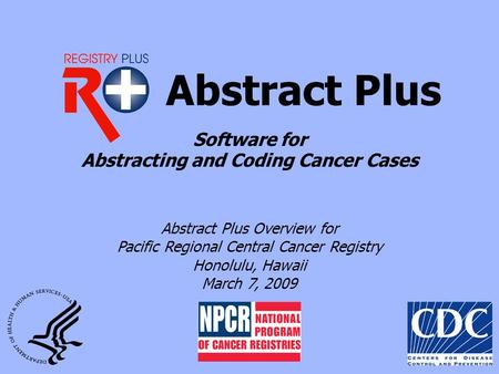 Abstract Plus Abstract Plus Overview for Pacific Regional Central Cancer Registry Honolulu, Hawaii March 7, 2009 Software for Abstracting and Coding Cancer.