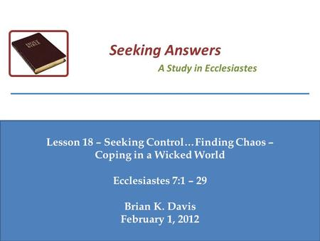 Lesson 18 – Seeking Control…Finding Chaos – Coping in a Wicked World Ecclesiastes 7:1 – 29 Brian K. Davis February 1, 2012 Seeking Answers A Study in Ecclesiastes.