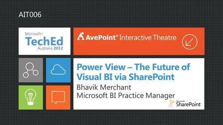 Power View – The Future of Visual BI via SharePoint Bhavik Merchant Microsoft BI Practice Manager Interactive Theatre AIT006.