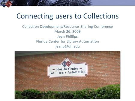 Connecting users to Collections Collection Development/Resource Sharing Conference March 26, 2009 Jean Phillips Florida Center for Library Automation