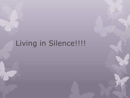 Living in Silence!!!!. FEAR Isolation PAIN Self - Worth.