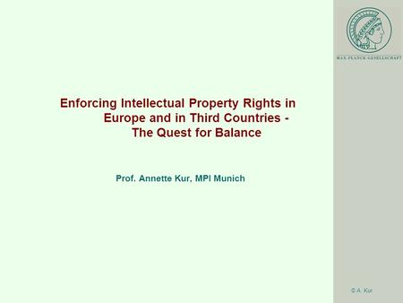 © A. Kur Enforcing Intellectual Property Rights in Europe and in Third Countries - The Quest for Balance Prof. Annette Kur, MPI Munich.