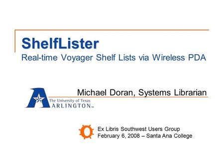 ShelfLister ShelfLister Real-time Voyager Shelf Lists via Wireless PDA Michael Doran, Systems Librarian Ex Libris Southwest Users Group February 6, 2008.