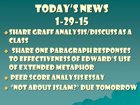 TODAY'S NEWS 1-29-15  share graff analysis/discuss as a class  Share one paragraph responses to effectiveness of Edward's use of extended metaphor 