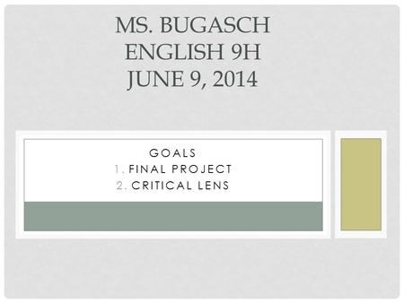 GOALS 1.FINAL PROJECT 2.CRITICAL LENS MS. BUGASCH ENGLISH 9H JUNE 9, 2014.