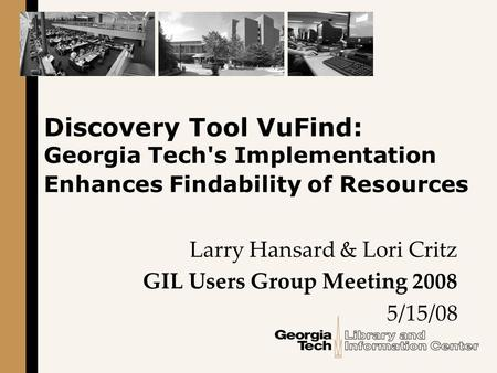 Discovery Tool VuFind: Georgia Tech's Implementation Enhances Findability of Resources Larry Hansard & Lori Critz GIL Users Group Meeting 2008 5/15/08.