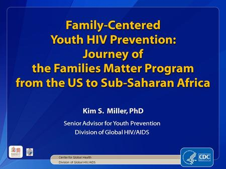 Family-Centered Youth HIV Prevention: Journey of the Families Matter Program from the US to Sub-Saharan Africa Kim S. Miller, PhD Senior Advisor for Youth.
