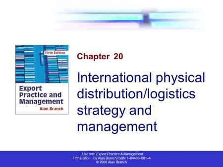 Use with Export Practice & Management Fifth Edition by Alan Branch ISBN 1–84480–081–4 © 2006 Alan Branch Chapter 20 International physical distribution/logistics.